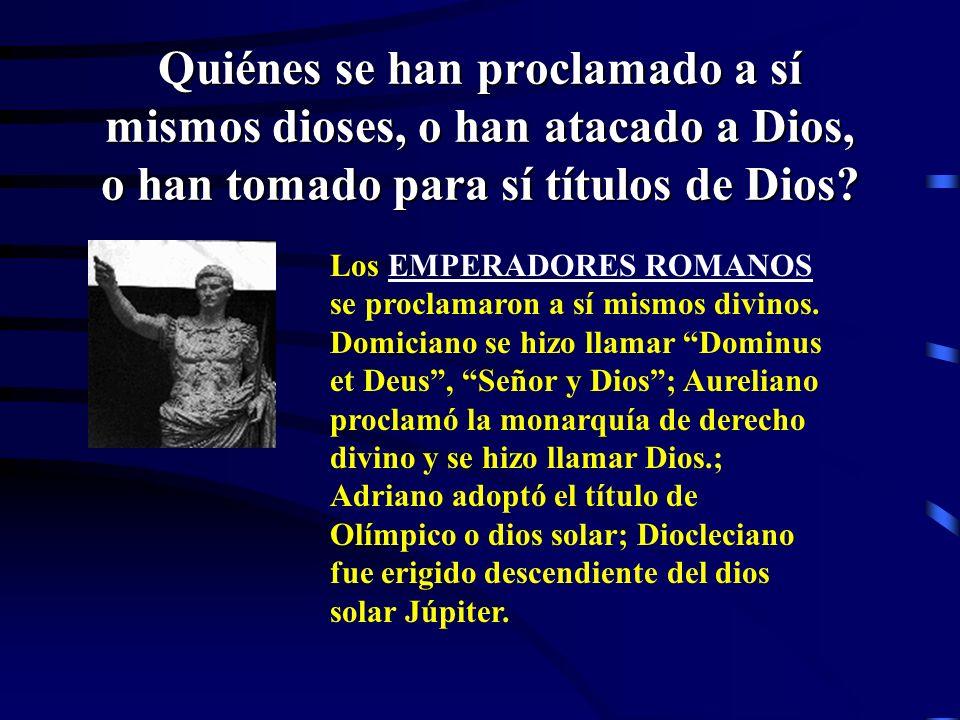 Quiénes se han proclamado a sí mismos dioses, o han atacado a Dios, o han tomado para sí títulos de Dios