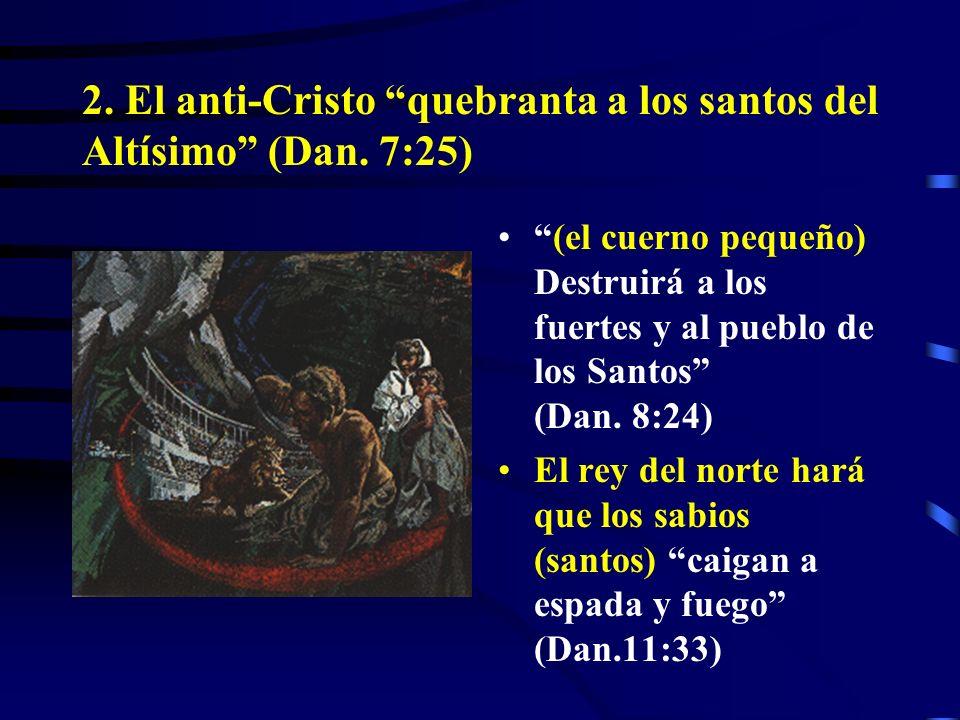 2. El anti-Cristo quebranta a los santos del Altísimo (Dan. 7:25)