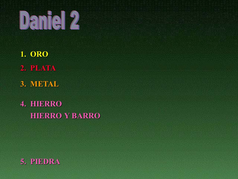 Daniel 2 1. ORO 2. PLATA 3. METAL 4. HIERRO HIERRO Y BARRO 5. PIEDRA
