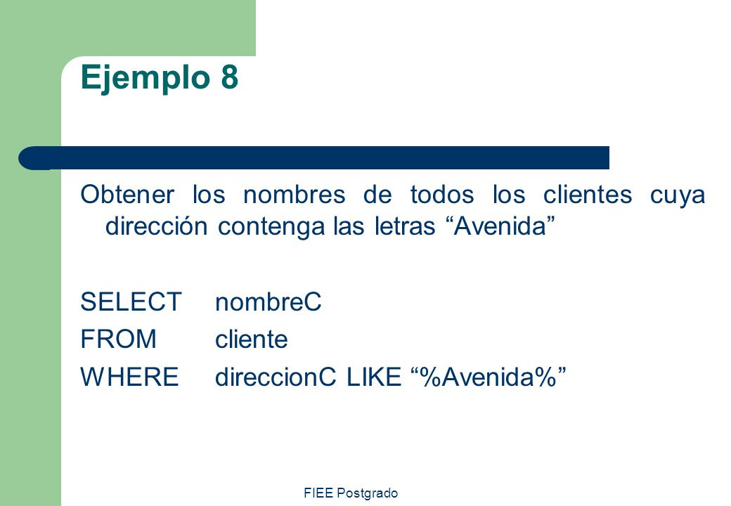 Ejemplo 8 Obtener los nombres de todos los clientes cuya dirección contenga las letras Avenida SELECT nombreC.