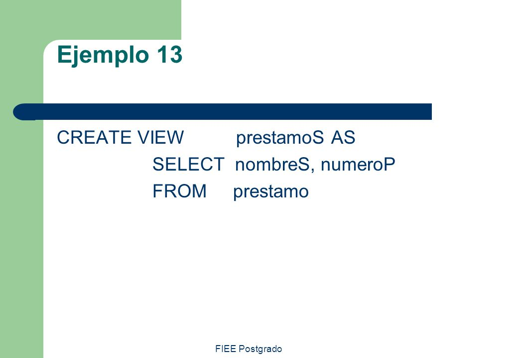 Ejemplo 13 CREATE VIEW prestamoS AS SELECT nombreS, numeroP