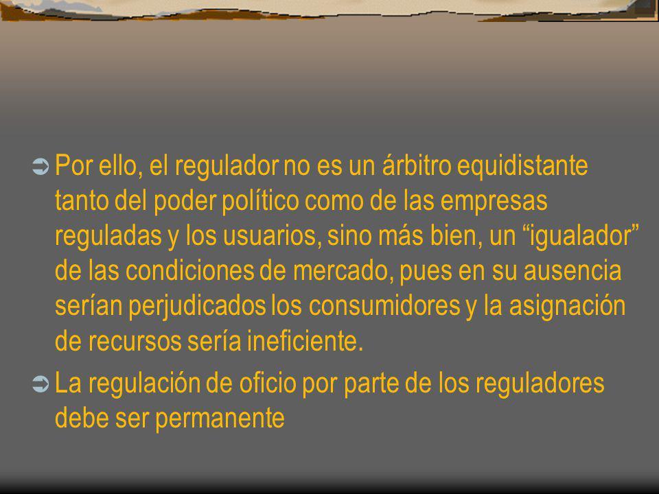 Por ello, el regulador no es un árbitro equidistante tanto del poder político como de las empresas reguladas y los usuarios, sino más bien, un igualador de las condiciones de mercado, pues en su ausencia serían perjudicados los consumidores y la asignación de recursos sería ineficiente.