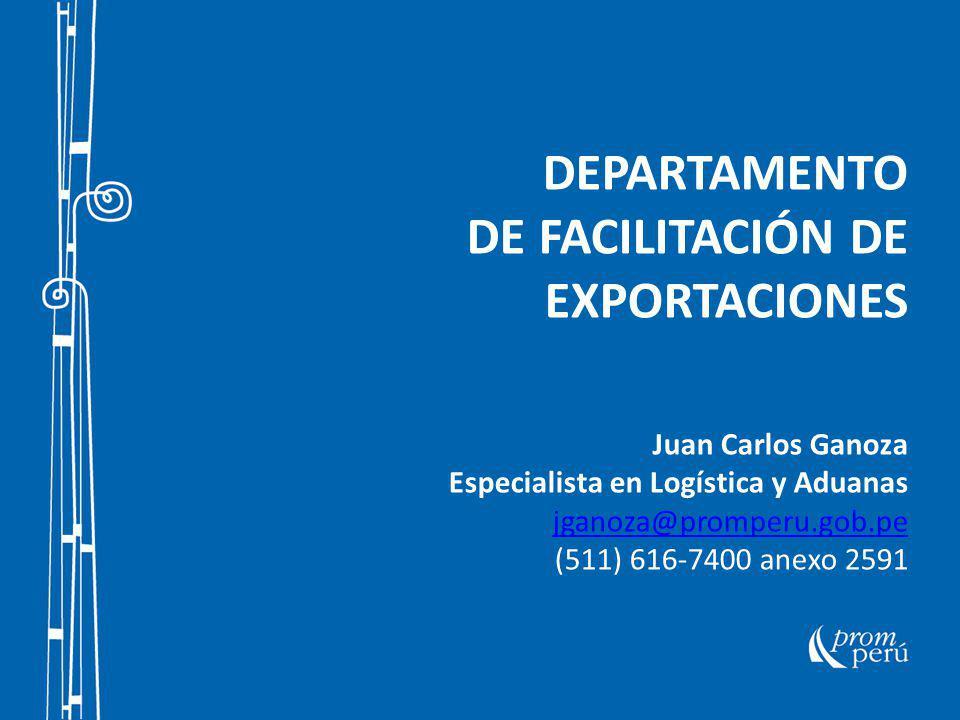 DEPARTAMENTO DE FACILITACIÓN DE EXPORTACIONES Juan Carlos Ganoza Especialista en Logística y Aduanas jganoza@promperu.gob.pe (511) 616-7400 anexo 2591