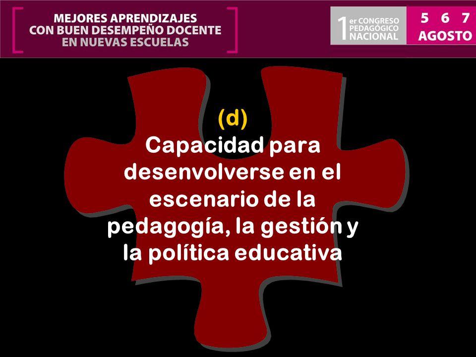 (d) Capacidad para desenvolverse en el escenario de la pedagogía, la gestión y la política educativa