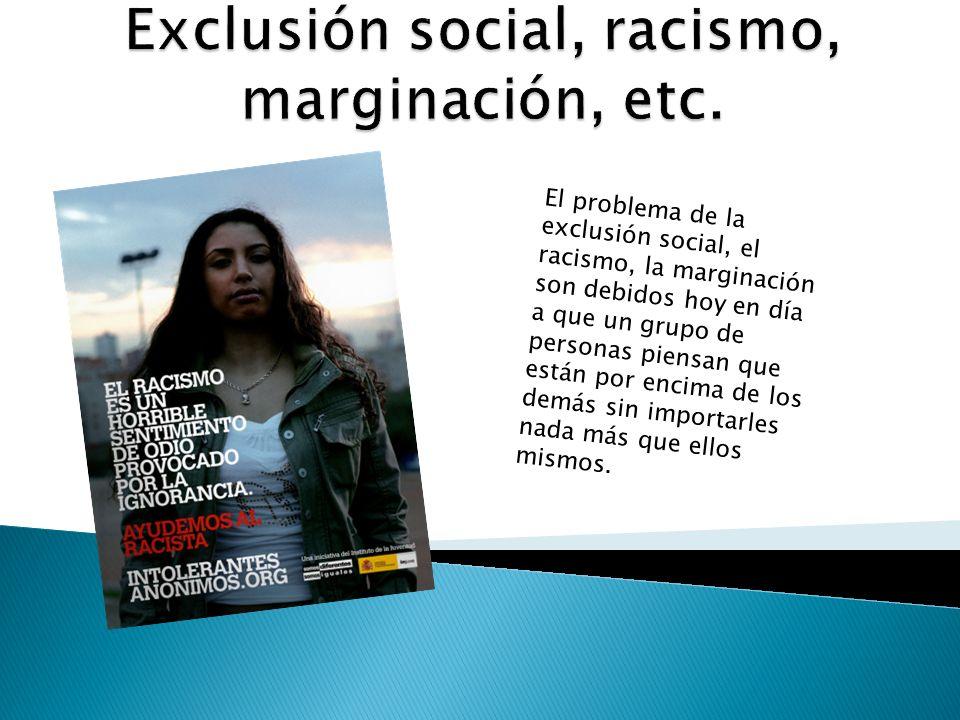 Exclusión social, racismo, marginación, etc.