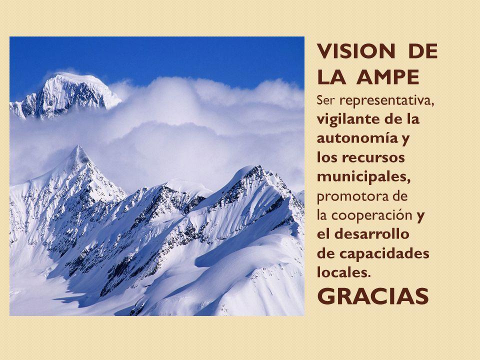 VISION DE LA AMPE Ser representativa, vigilante de la autonomía y los recursos municipales, promotora de la cooperación y el desarrollo de capacidades locales.