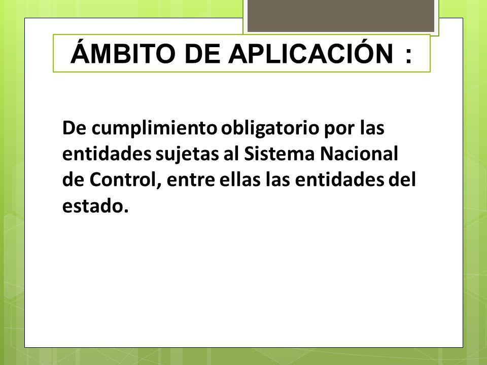 ÁMBITO DE APLICACIÓN : De cumplimiento obligatorio por las entidades sujetas al Sistema Nacional de Control, entre ellas las entidades del estado.