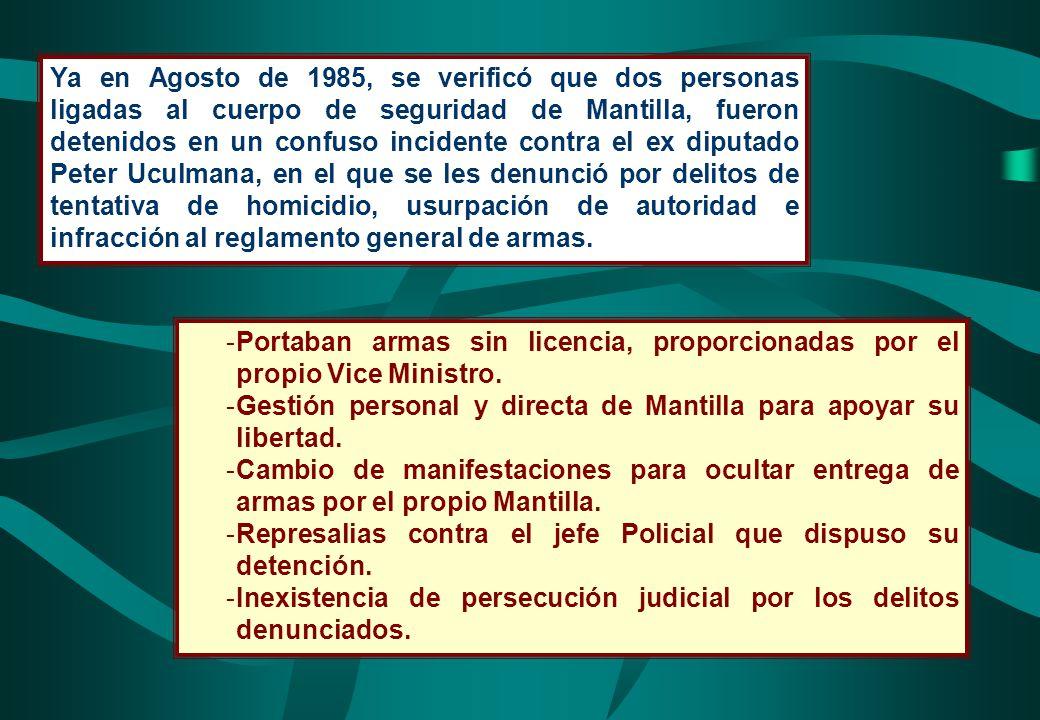 Ya en Agosto de 1985, se verificó que dos personas ligadas al cuerpo de seguridad de Mantilla, fueron detenidos en un confuso incidente contra el ex diputado Peter Uculmana, en el que se les denunció por delitos de tentativa de homicidio, usurpación de autoridad e infracción al reglamento general de armas.