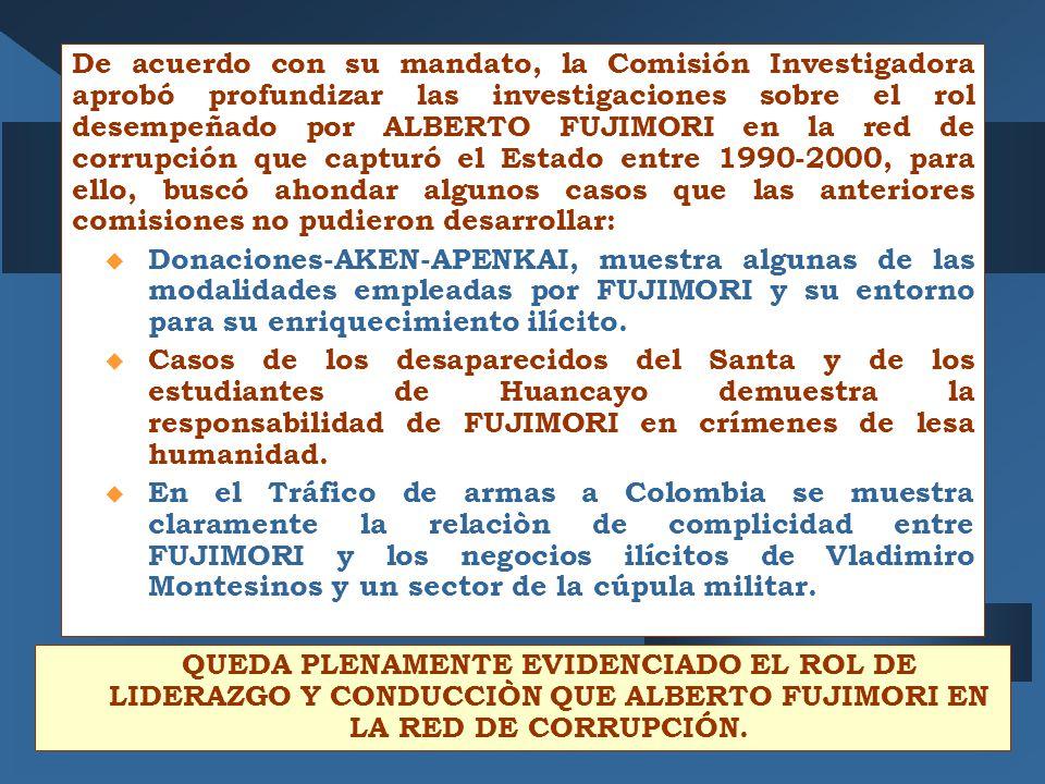 De acuerdo con su mandato, la Comisión Investigadora aprobó profundizar las investigaciones sobre el rol desempeñado por ALBERTO FUJIMORI en la red de corrupción que capturó el Estado entre 1990-2000, para ello, buscó ahondar algunos casos que las anteriores comisiones no pudieron desarrollar: