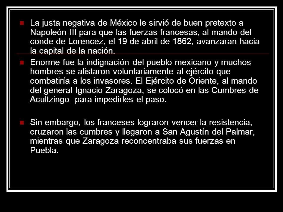La justa negativa de México le sirvió de buen pretexto a Napoleón III para que las fuerzas francesas, al mando del conde de Lorencez, el 19 de abril de 1862, avanzaran hacia la capital de la nación.