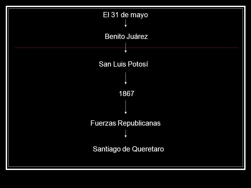 El 31 de mayo Benito Juárez San Luis Potosí 1867 Fuerzas Republicanas Santiago de Queretaro