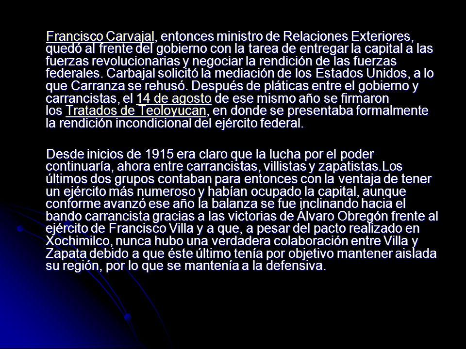 Francisco Carvajal, entonces ministro de Relaciones Exteriores, quedó al frente del gobierno con la tarea de entregar la capital a las fuerzas revolucionarias y negociar la rendición de las fuerzas federales. Carbajal solicitó la mediación de los Estados Unidos, a lo que Carranza se rehusó. Después de pláticas entre el gobierno y carrancistas, el 14 de agosto de ese mismo año se firmaron los Tratados de Teoloyucan, en donde se presentaba formalmente la rendición incondicional del ejército federal.
