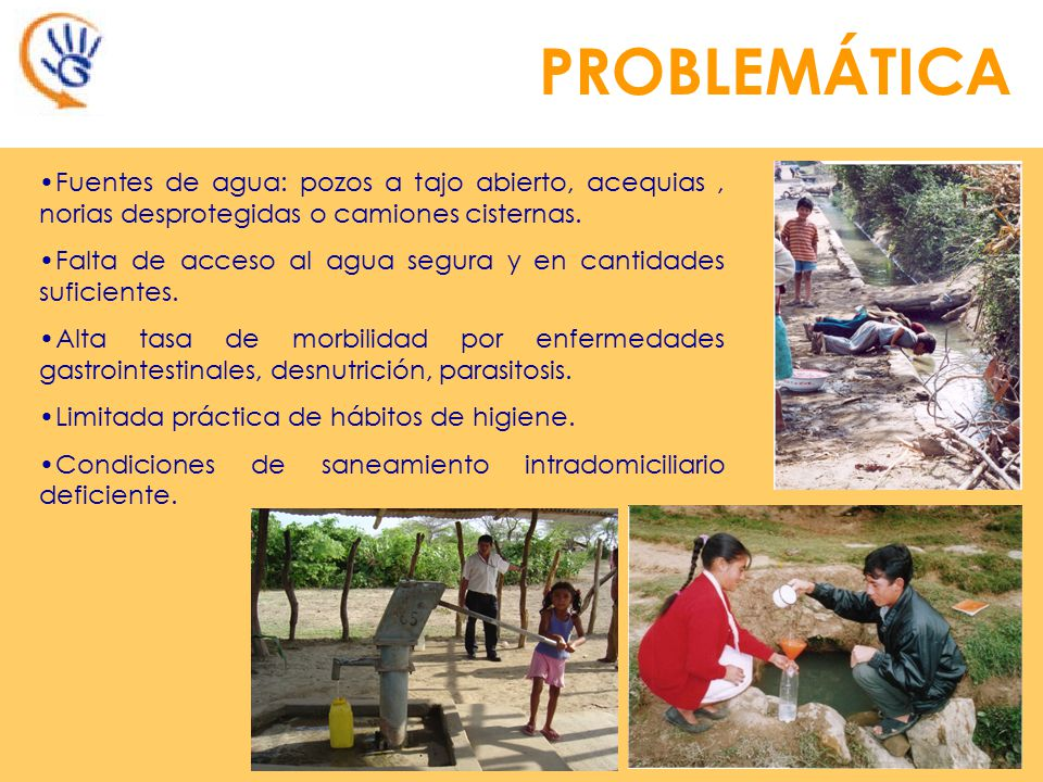 PROBLEMÁTICA Fuentes de agua: pozos a tajo abierto, acequias , norias desprotegidas o camiones cisternas.