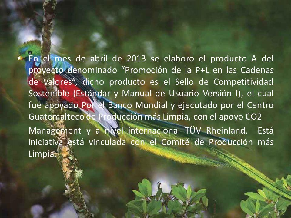 En el mes de abril de 2013 se elaboró el producto A del proyecto denominado Promoción de la P+L en las Cadenas de Valores , dicho producto es el Sello de Competitividad Sostenible (Estándar y Manual de Usuario Versión I), el cual fue apoyado Por el Banco Mundial y ejecutado por el Centro Guatemalteco de Producción más Limpia, con el apoyo CO2