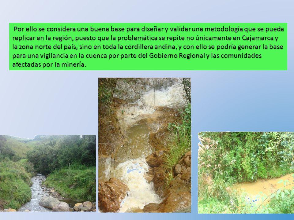 Por ello se considera una buena base para diseñar y validar una metodología que se pueda replicar en la región, puesto que la problemática se repite no únicamente en Cajamarca y la zona norte del país, sino en toda la cordillera andina, y con ello se podría generar la base para una vigilancia en la cuenca por parte del Gobierno Regional y las comunidades afectadas por la minería.