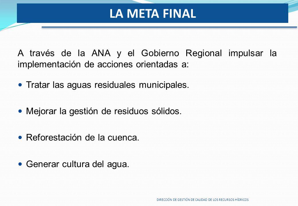 LA META FINAL A través de la ANA y el Gobierno Regional impulsar la implementación de acciones orientadas a: