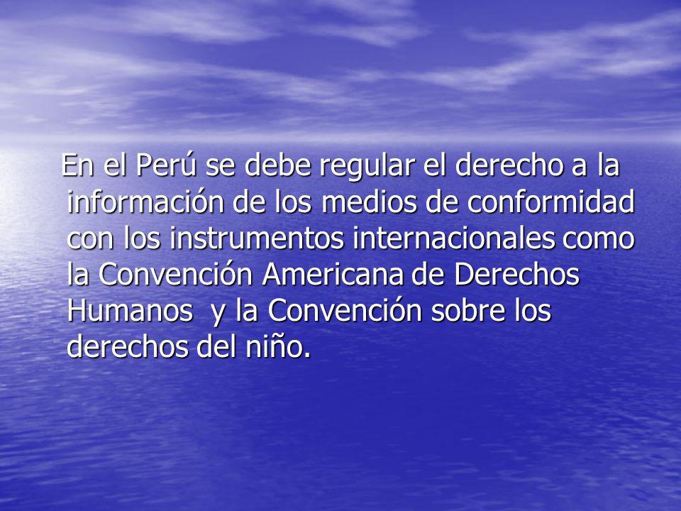 En el Perú se debe regular el derecho a la información de los medios de conformidad con los instrumentos internacionales como la Convención Americana de Derechos Humanos y la Convención sobre los derechos del niño.