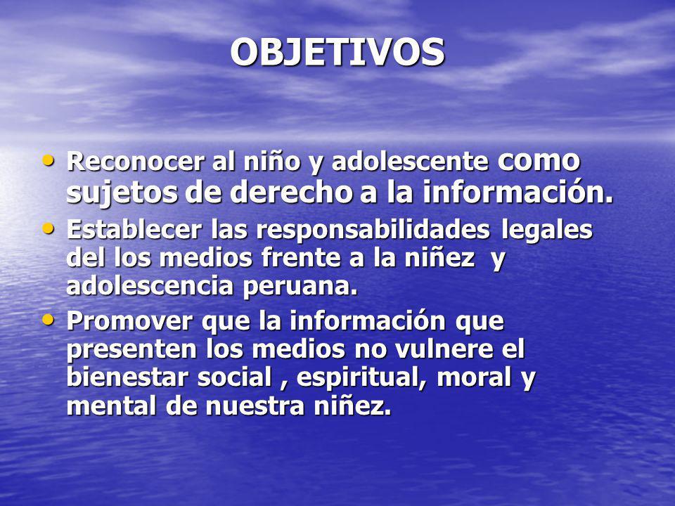 OBJETIVOS Reconocer al niño y adolescente como sujetos de derecho a la información.