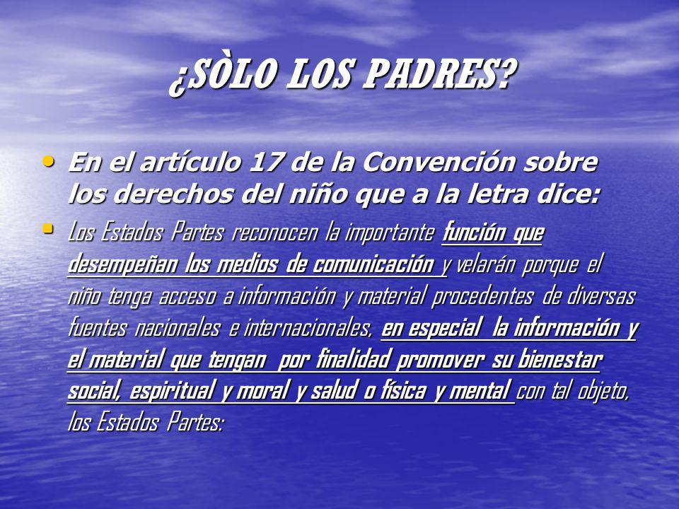 ¿SÒLO LOS PADRES En el artículo 17 de la Convención sobre los derechos del niño que a la letra dice: