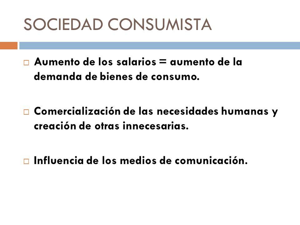 SOCIEDAD CONSUMISTA Aumento de los salarios = aumento de la demanda de bienes de consumo.