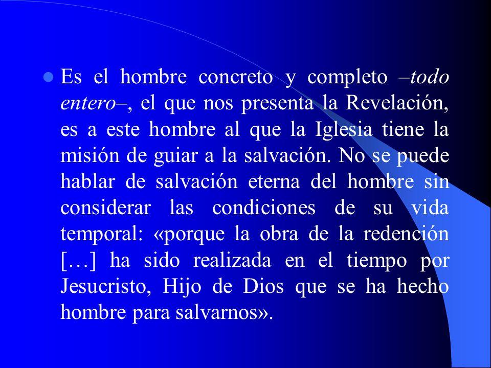 Es el hombre concreto y completo –todo entero–, el que nos presenta la Revelación, es a este hombre al que la Iglesia tiene la misión de guiar a la salvación.