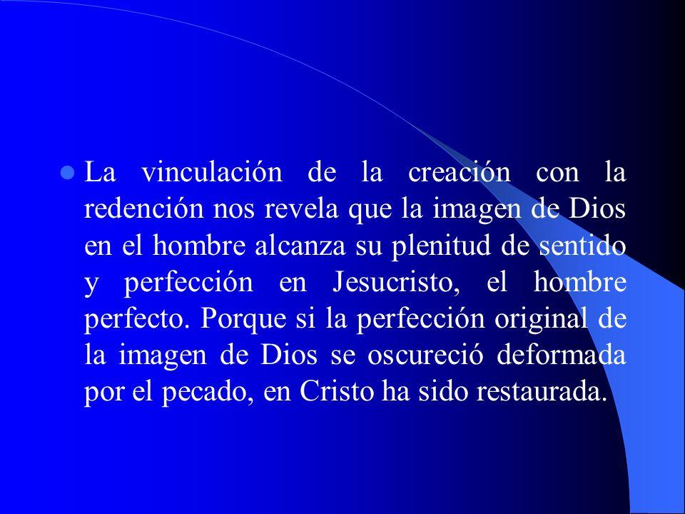 La vinculación de la creación con la redención nos revela que la imagen de Dios en el hombre alcanza su plenitud de sentido y perfección en Jesucristo, el hombre perfecto.