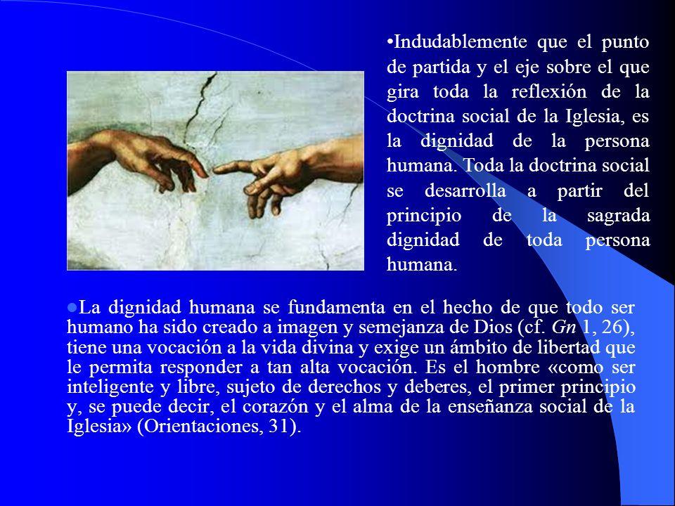 Indudablemente que el punto de partida y el eje sobre el que gira toda la reflexión de la doctrina social de la Iglesia, es la dignidad de la persona humana. Toda la doctrina social se desarrolla a partir del principio de la sagrada dignidad de toda persona humana.