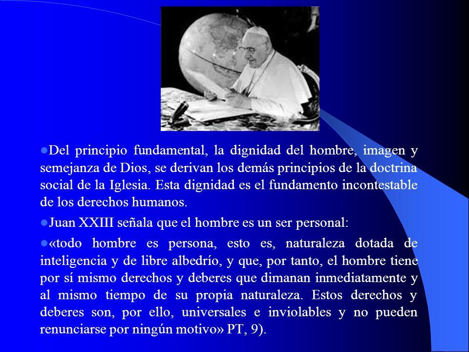 Del principio fundamental, la dignidad del hombre, imagen y semejanza de Dios, se derivan los demás principios de la doctrina social de la Iglesia. Esta dignidad es el fundamento incontestable de los derechos humanos.