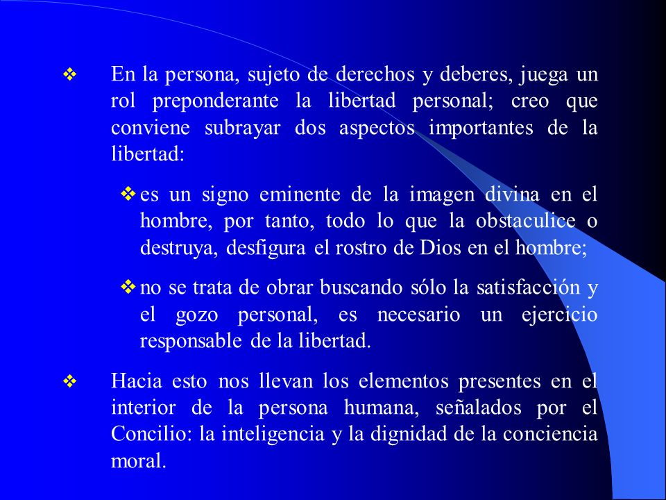 En la persona, sujeto de derechos y deberes, juega un rol preponderante la libertad personal; creo que conviene subrayar dos aspectos importantes de la libertad: