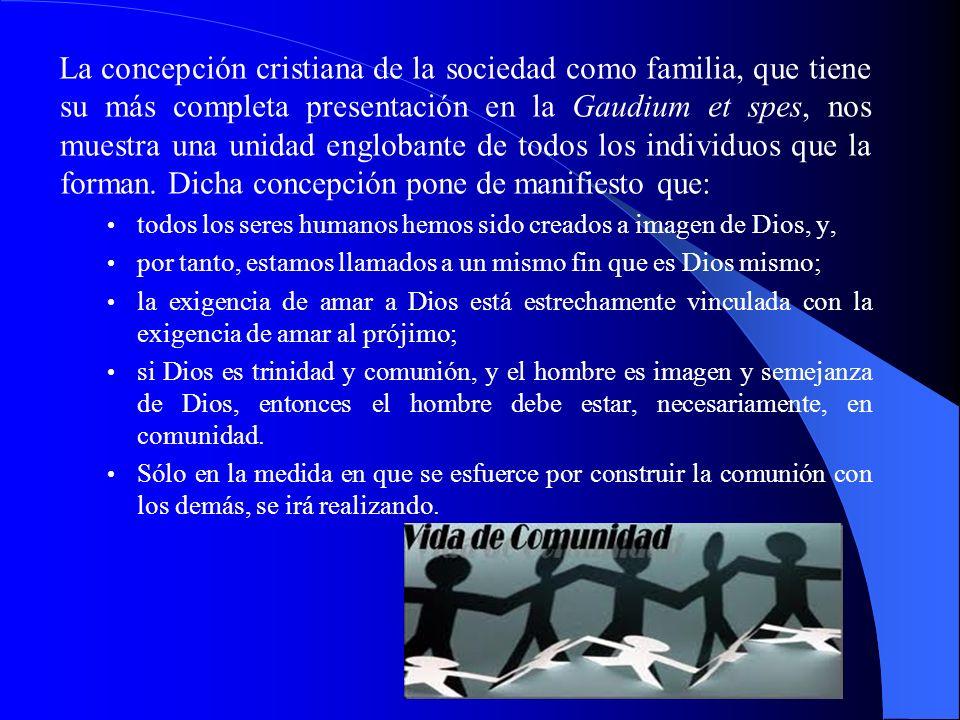 La concepción cristiana de la sociedad como familia, que tiene su más completa presentación en la Gaudium et spes, nos muestra una unidad englobante de todos los individuos que la forman. Dicha concepción pone de manifiesto que:
