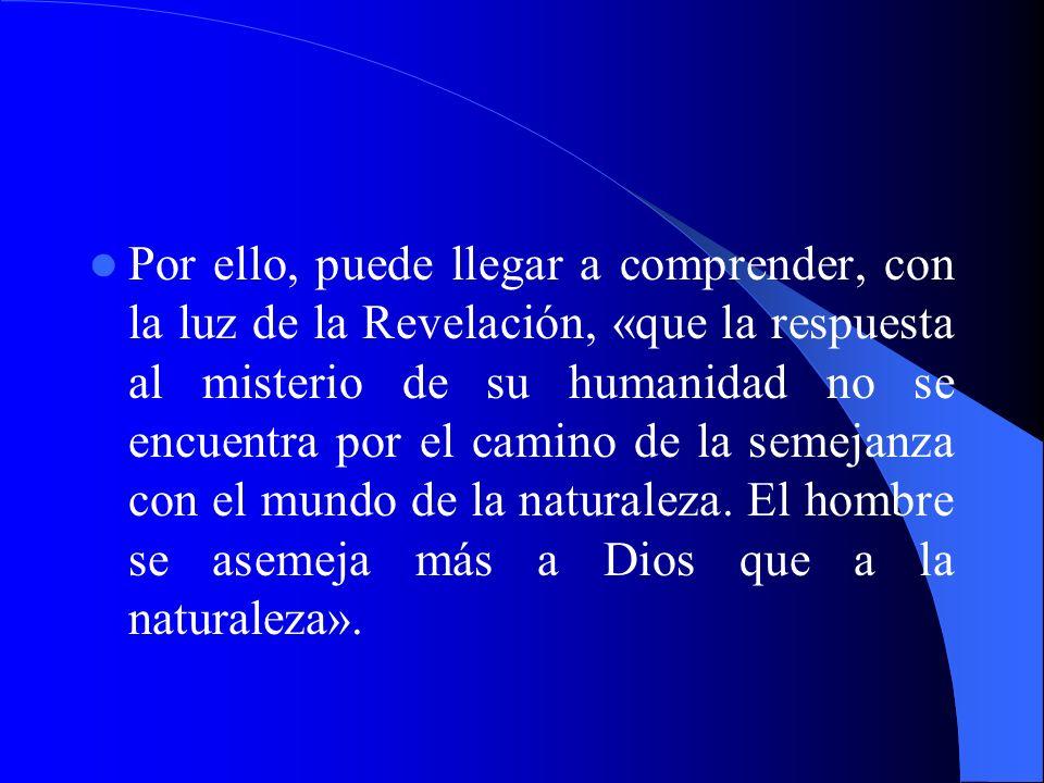 Por ello, puede llegar a comprender, con la luz de la Revelación, «que la respuesta al misterio de su humanidad no se encuentra por el camino de la semejanza con el mundo de la naturaleza.