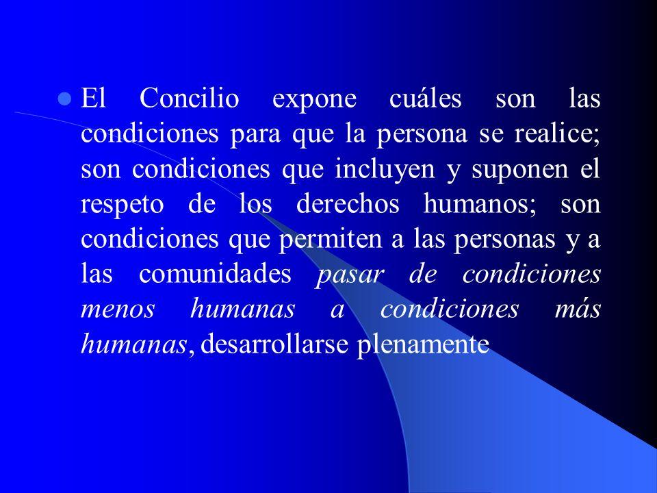 El Concilio expone cuáles son las condiciones para que la persona se realice; son condiciones que incluyen y suponen el respeto de los derechos humanos; son condiciones que permiten a las personas y a las comunidades pasar de condiciones menos humanas a condiciones más humanas, desarrollarse plenamente