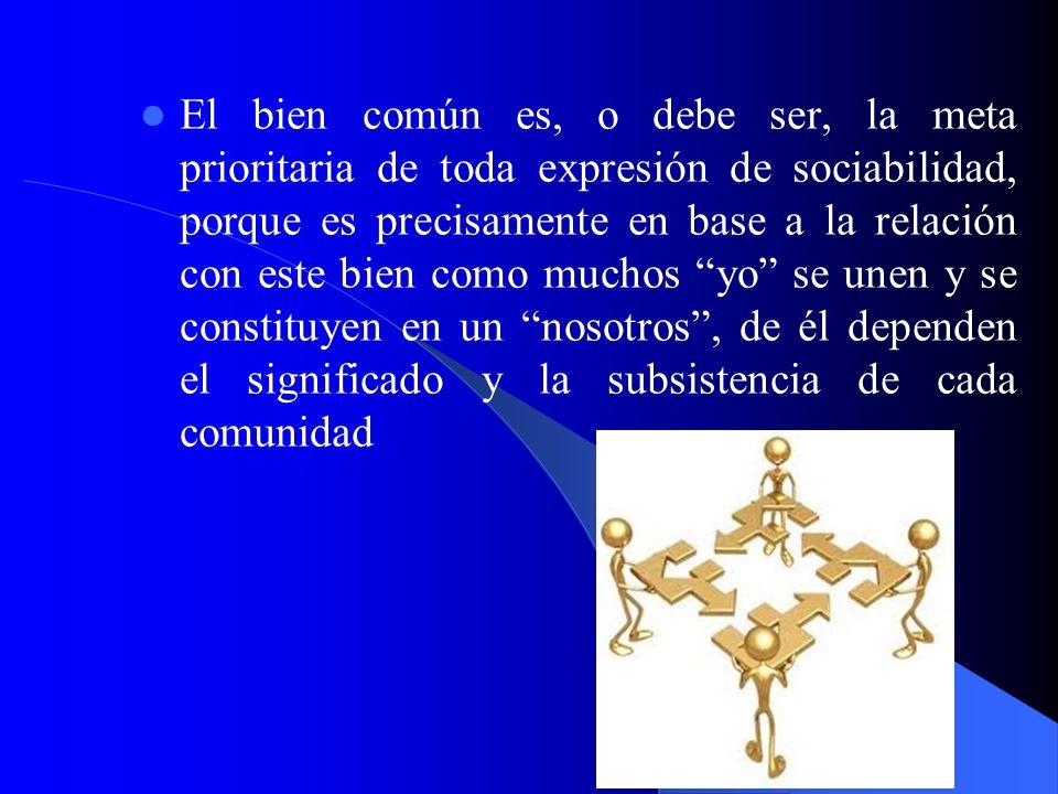 El bien común es, o debe ser, la meta prioritaria de toda expresión de sociabilidad, porque es precisamente en base a la relación con este bien como muchos yo se unen y se constituyen en un nosotros , de él dependen el significado y la subsistencia de cada comunidad