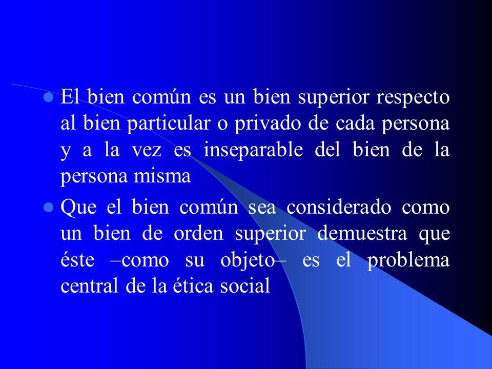 El bien común es un bien superior respecto al bien particular o privado de cada persona y a la vez es inseparable del bien de la persona misma