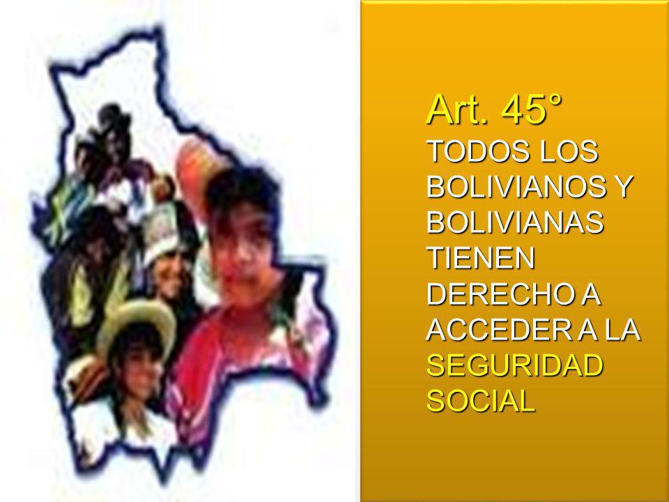 Art. 45° TODOS LOS BOLIVIANOS Y BOLIVIANAS TIENEN DERECHO A ACCEDER A LA SEGURIDAD SOCIAL