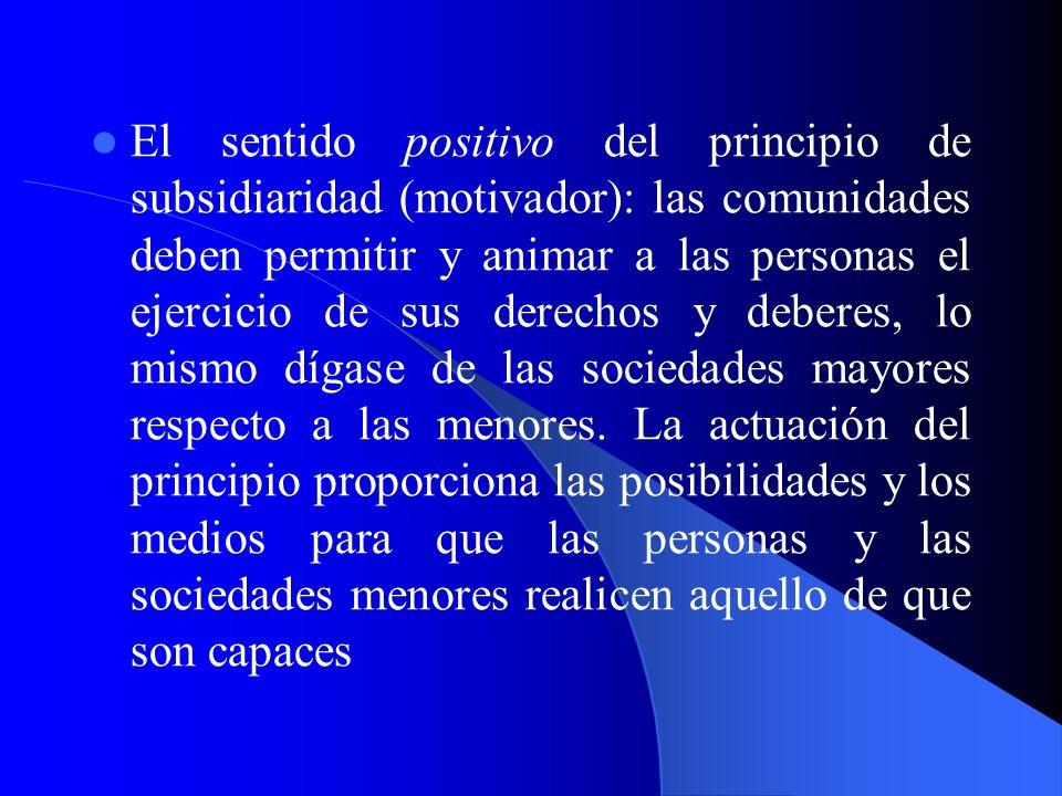 El sentido positivo del principio de subsidiaridad (motivador): las comunidades deben permitir y animar a las personas el ejercicio de sus derechos y deberes, lo mismo dígase de las sociedades mayores respecto a las menores.
