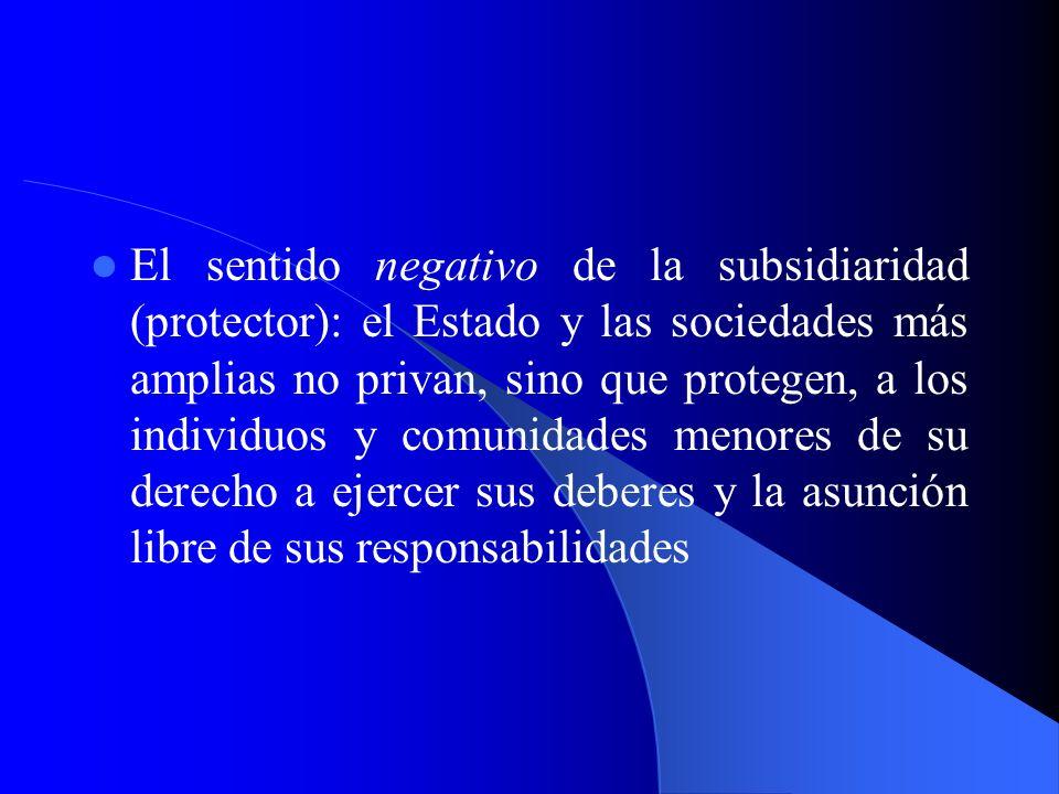 El sentido negativo de la subsidiaridad (protector): el Estado y las sociedades más amplias no privan, sino que protegen, a los individuos y comunidades menores de su derecho a ejercer sus deberes y la asunción libre de sus responsabilidades