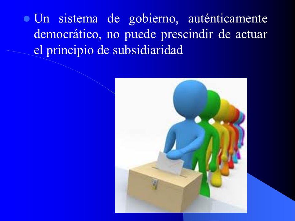 Un sistema de gobierno, auténticamente democrático, no puede prescindir de actuar el principio de subsidiaridad