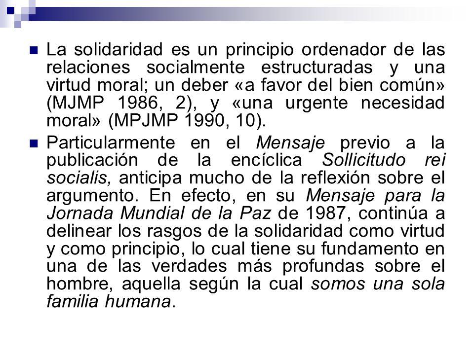 La solidaridad es un principio ordenador de las relaciones socialmente estructuradas y una virtud moral; un deber «a favor del bien común» (MJMP 1986, 2), y «una urgente necesidad moral» (MPJMP 1990, 10).