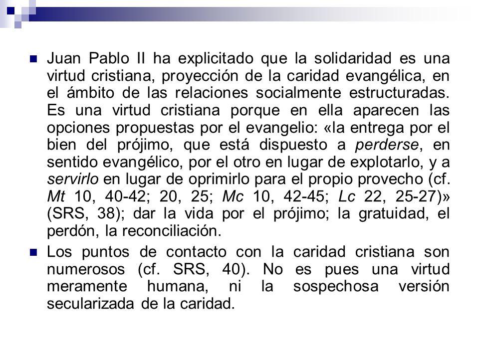 Juan Pablo II ha explicitado que la solidaridad es una virtud cristiana, proyección de la caridad evangélica, en el ámbito de las relaciones socialmente estructuradas. Es una virtud cristiana porque en ella aparecen las opciones propuestas por el evangelio: «la entrega por el bien del prójimo, que está dispuesto a perderse, en sentido evangélico, por el otro en lugar de explotarlo, y a servirlo en lugar de oprimirlo para el propio provecho (cf. Mt 10, 40-42; 20, 25; Mc 10, 42-45; Lc 22, 25-27)» (SRS, 38); dar la vida por el prójimo; la gratuidad, el perdón, la reconciliación.