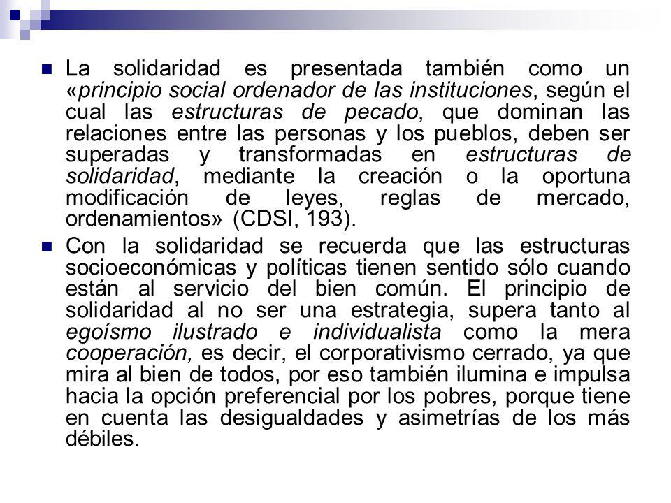 La solidaridad es presentada también como un «principio social ordenador de las instituciones, según el cual las estructuras de pecado, que dominan las relaciones entre las personas y los pueblos, deben ser superadas y transformadas en estructuras de solidaridad, mediante la creación o la oportuna modificación de leyes, reglas de mercado, ordenamientos» (CDSI, 193).