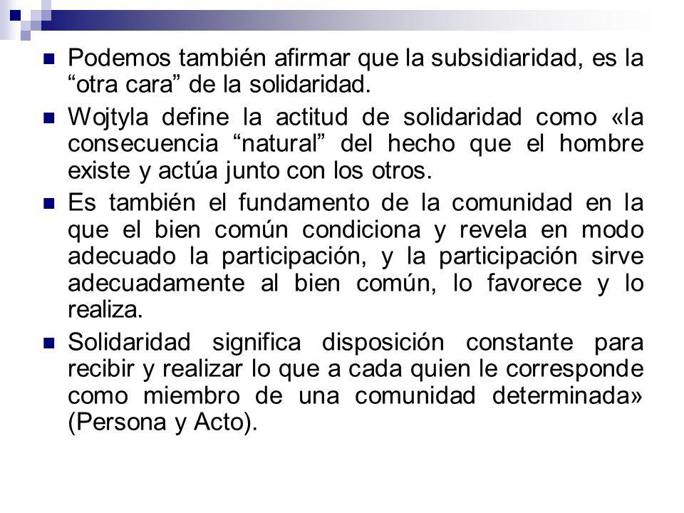 Podemos también afirmar que la subsidiaridad, es la otra cara de la solidaridad.