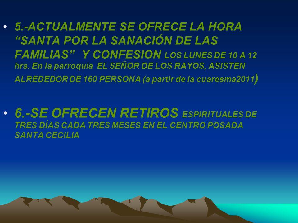 5.-ACTUALMENTE SE OFRECE LA HORA SANTA POR LA SANACIÓN DE LAS FAMILIAS Y CONFESION LOS LUNES DE 10 A 12 hrs. En la parroquia EL SEÑOR DE LOS RAYOS, ASISTEN ALREDEDOR DE 160 PERSONA (a partir de la cuaresma2011)