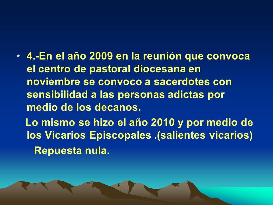 4.-En el año 2009 en la reunión que convoca el centro de pastoral diocesana en noviembre se convoco a sacerdotes con sensibilidad a las personas adictas por medio de los decanos.