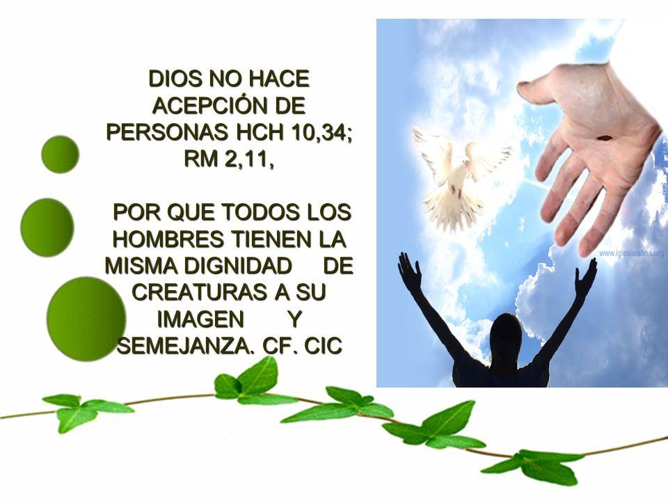 DIOS NO HACE ACEPCIÓN DE PERSONAS HCH 10,34; RM 2,11, POR QUE TODOS LOS HOMBRES TIENEN LA MISMA DIGNIDAD DE CREATURAS A SU IMAGEN Y SEMEJANZA.