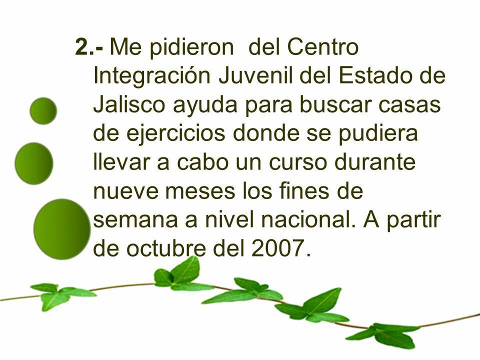 2.- Me pidieron del Centro Integración Juvenil del Estado de Jalisco ayuda para buscar casas de ejercicios donde se pudiera llevar a cabo un curso durante nueve meses los fines de semana a nivel nacional.