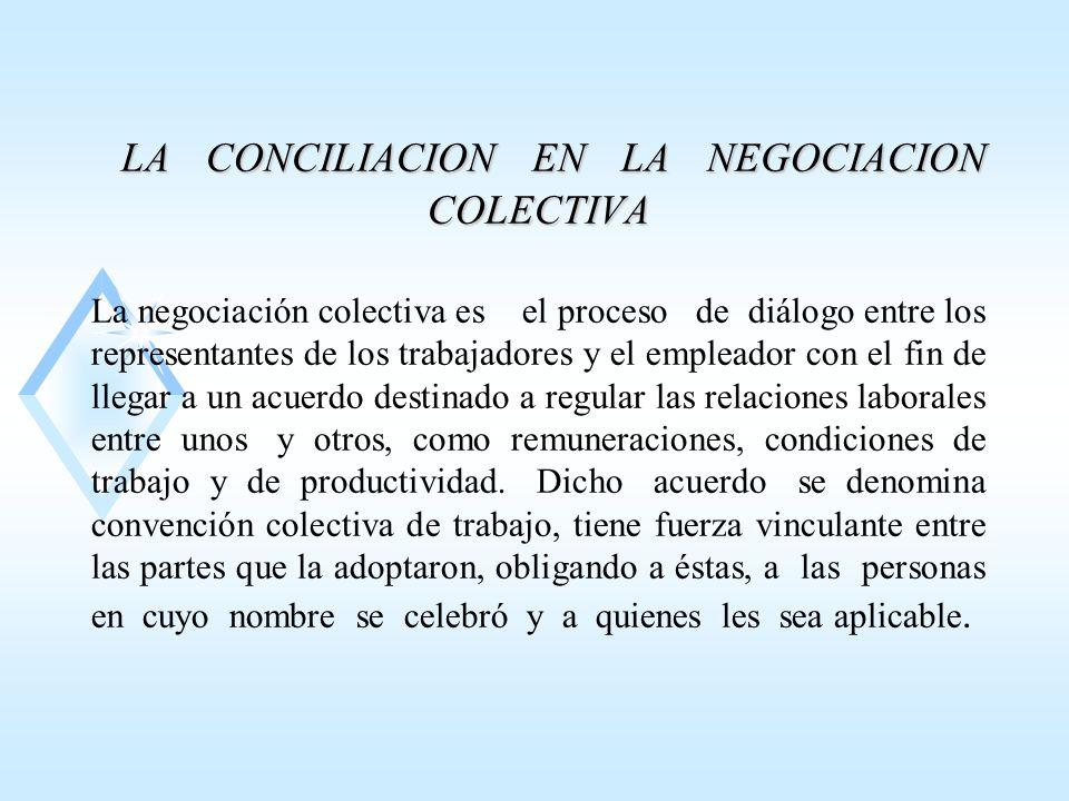 LA CONCILIACION EN LA NEGOCIACION COLECTIVA La negociación colectiva es el proceso de diálogo entre los representantes de los trabajadores y el empleador con el fin de llegar a un acuerdo destinado a regular las relaciones laborales entre unos y otros, como remuneraciones, condiciones de trabajo y de productividad.