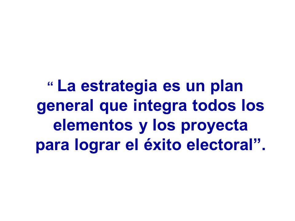 La estrategia es un plan general que integra todos los elementos y los proyecta para lograr el éxito electoral .
