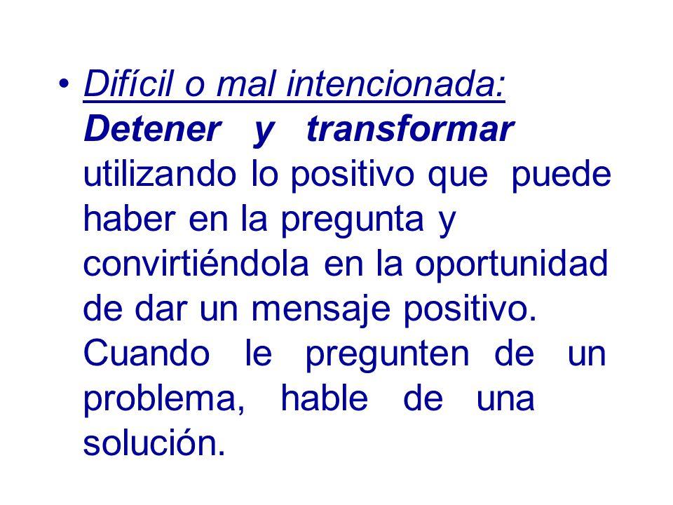 Difícil o mal intencionada: Detener y transformar utilizando lo positivo que puede haber en la pregunta y convirtiéndola en la oportunidad de dar un mensaje positivo.