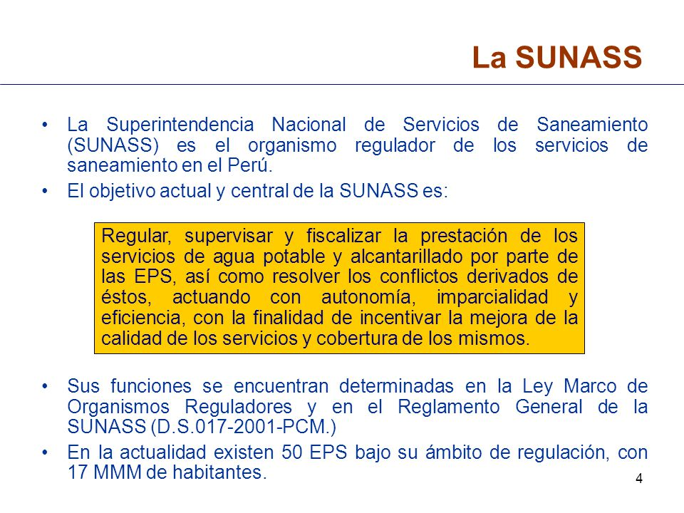 La SUNASS La Superintendencia Nacional de Servicios de Saneamiento (SUNASS) es el organismo regulador de los servicios de saneamiento en el Perú.